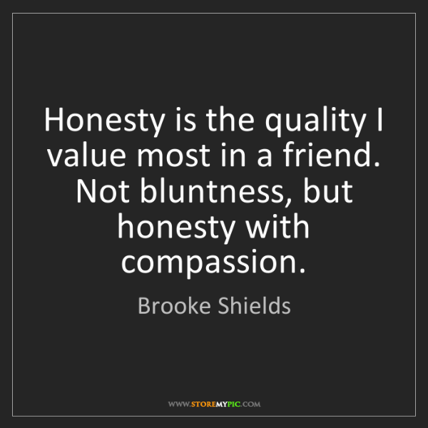Brooke Shields: Honesty is the quality I value most in a friend. Not...