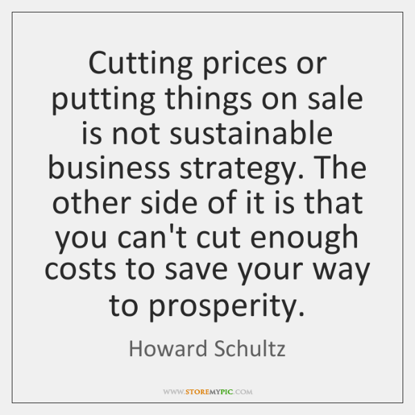 Cutting prices or putting things on sale is not sustainable business strategy. ...