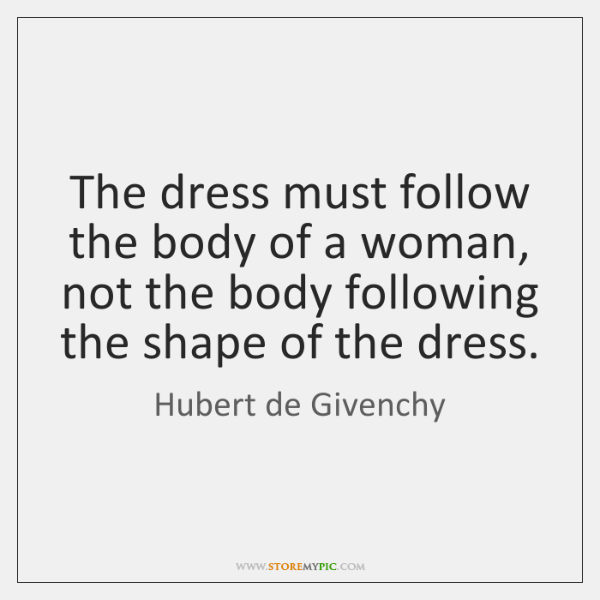 The dress must follow the body of a woman, not the body ...