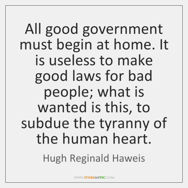 All good government must begin at home. It is useless to make ...