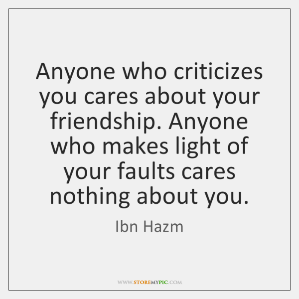 Anyone who criticizes you cares about your friendship. Anyone who makes light ...