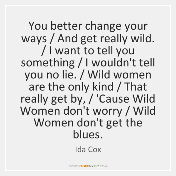 You better change your ways / And get really wild. / I want to ...