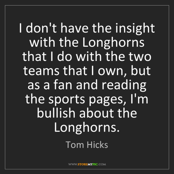 Tom Hicks: I don't have the insight with the Longhorns that I do...