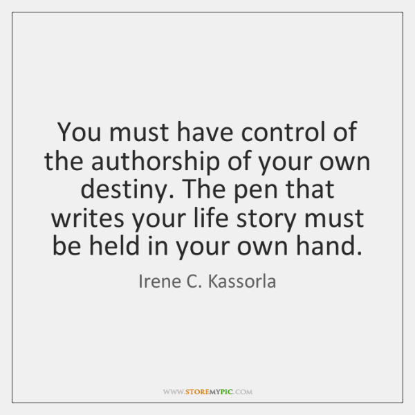 You must have control of the authorship of your own destiny. The ...