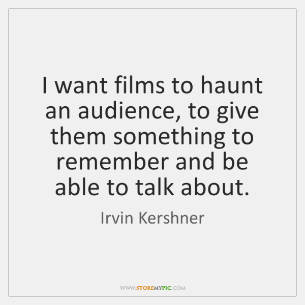 I want films to haunt an audience, to give them something to ...