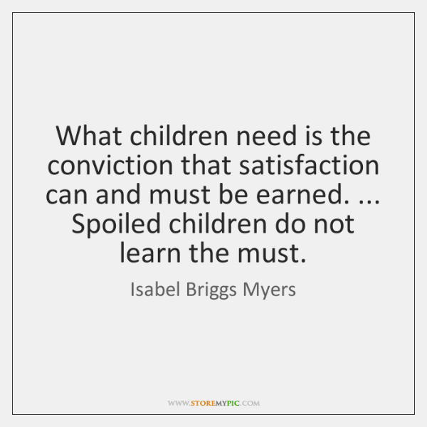 What children need is the conviction that satisfaction can and must be ...