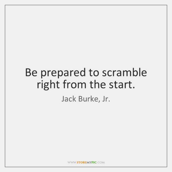 Be prepared to scramble right from the start.