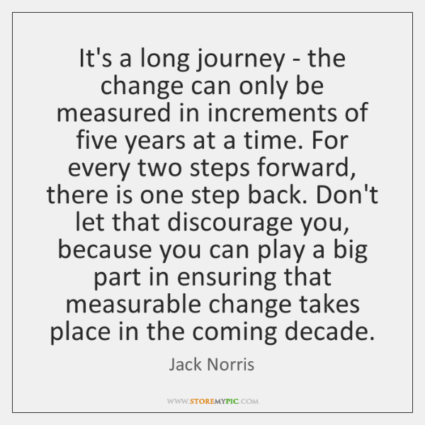 It's a long journey - the change can only be measured in ...