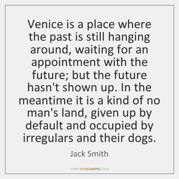 Venice is a place where the past is still hanging around, waiting ...