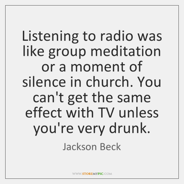 Listening to radio was like group meditation or a moment of silence ...