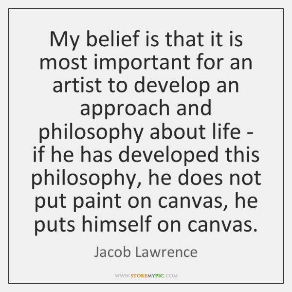 My belief is that it is most important for an artist to ...