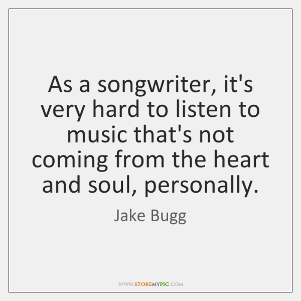 As a songwriter, it's very hard to listen to music that's not ...