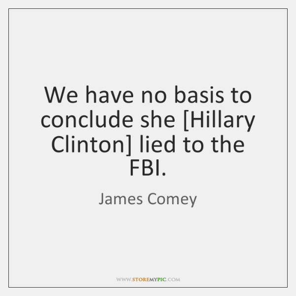 We have no basis to conclude she [Hillary Clinton] lied to the ...
