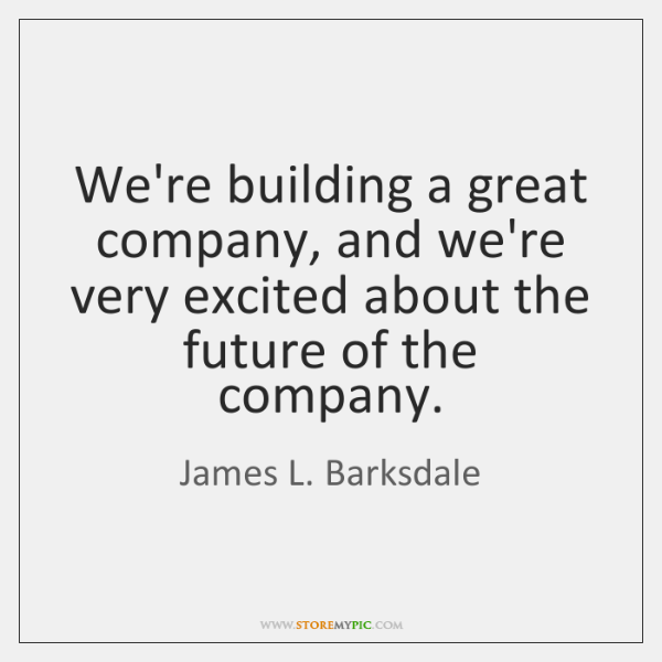 We're building a great company, and we're very excited about the future ...