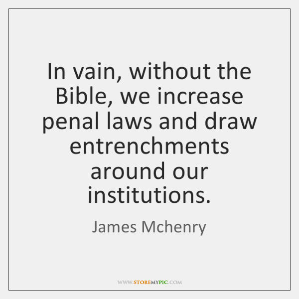 In vain, without the Bible, we increase penal laws and draw entrenchments ...
