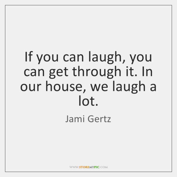 If you can laugh, you can get through it. In our house, ...
