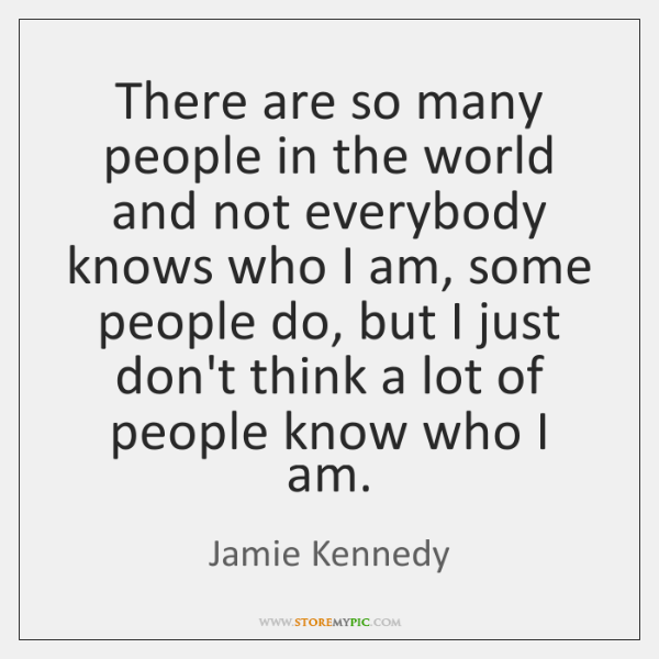 There are so many people in the world and not everybody knows ...