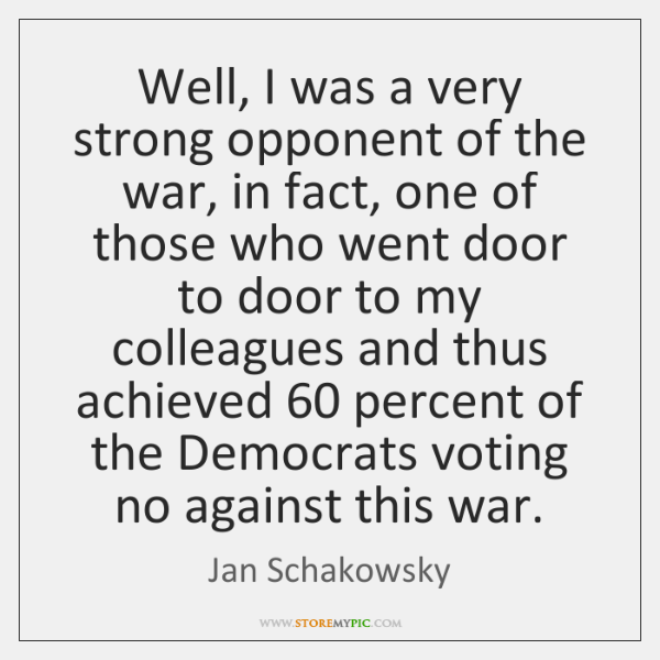 Well, I was a very strong opponent of the war, in fact, ...