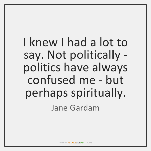 I knew I had a lot to say. Not politically - politics ...