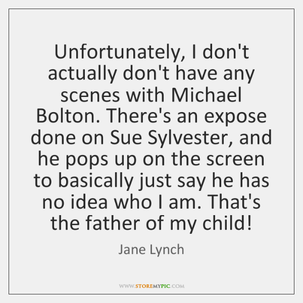 Unfortunately, I don't actually don't have any scenes with Michael Bolton. There's ...