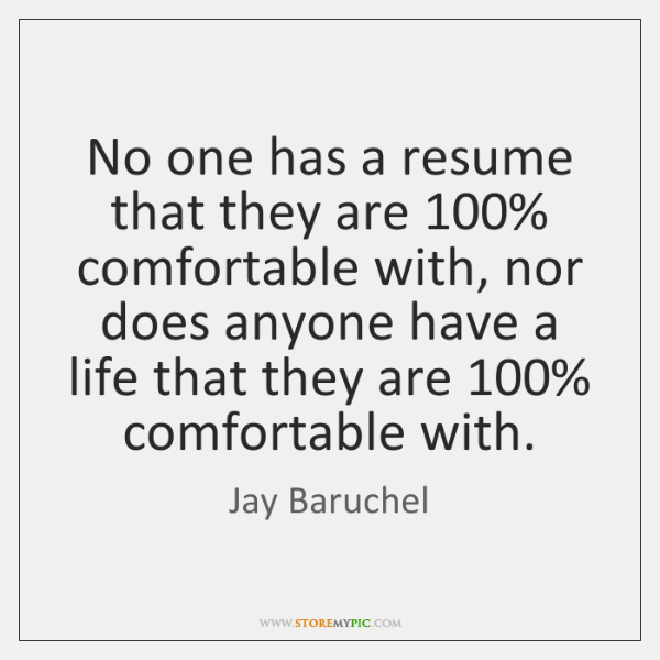No one has a resume that they are 100% comfortable with, nor does ...