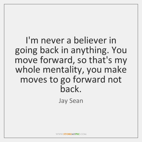 I'm never a believer in going back in anything. You move forward, ...