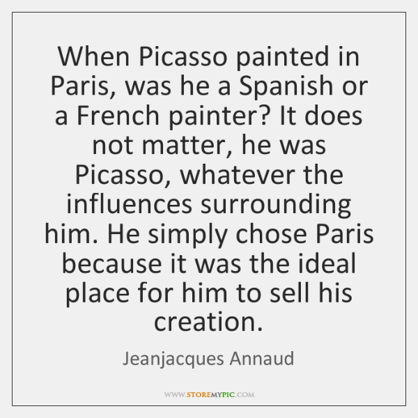 When Picasso painted in Paris, was he a Spanish or a French ...