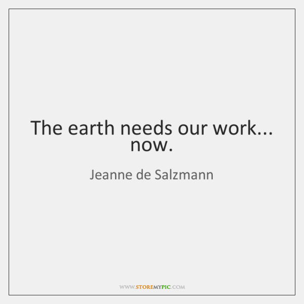 The earth needs our work... now.