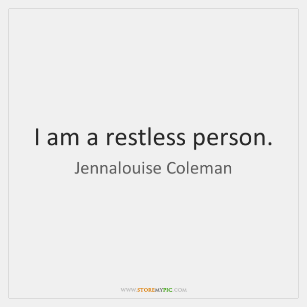 I am a restless person.