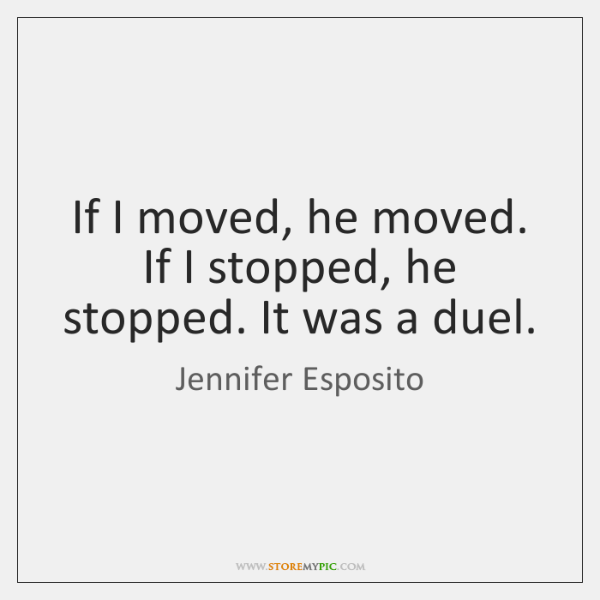 If I moved, he moved. If I stopped, he stopped. It was ...