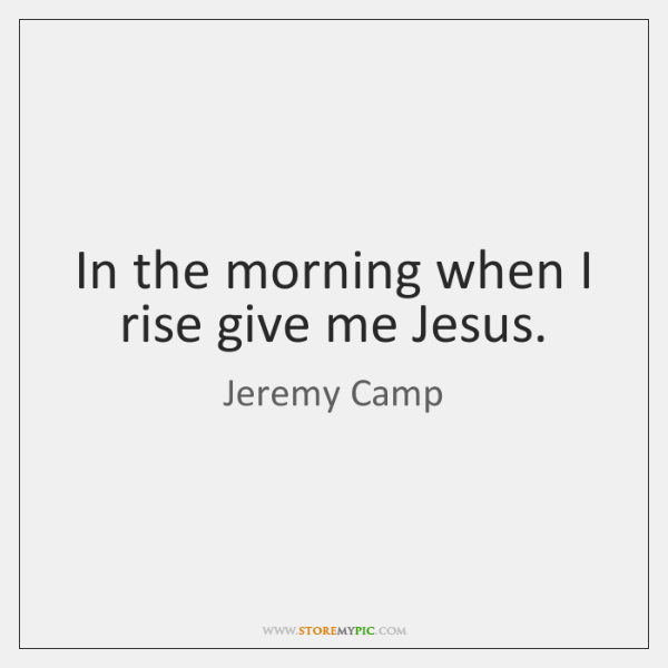 In the morning when I rise give me Jesus.