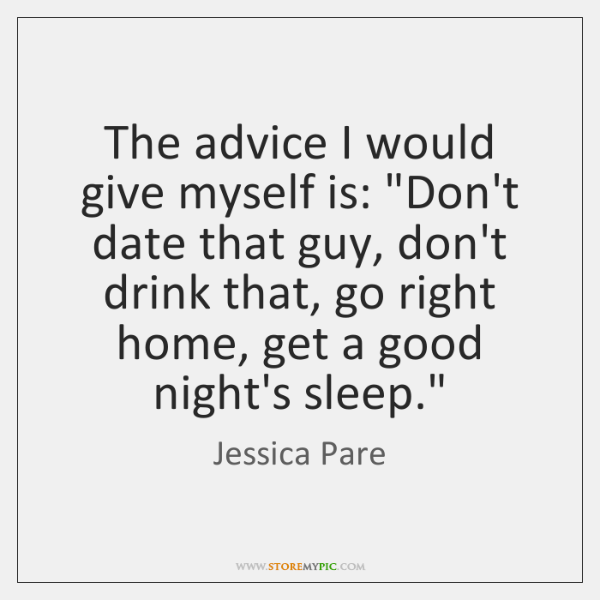 The advice I would give myself is: