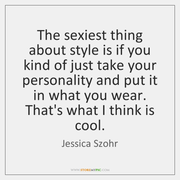The sexiest thing about style is if you kind of just take ...