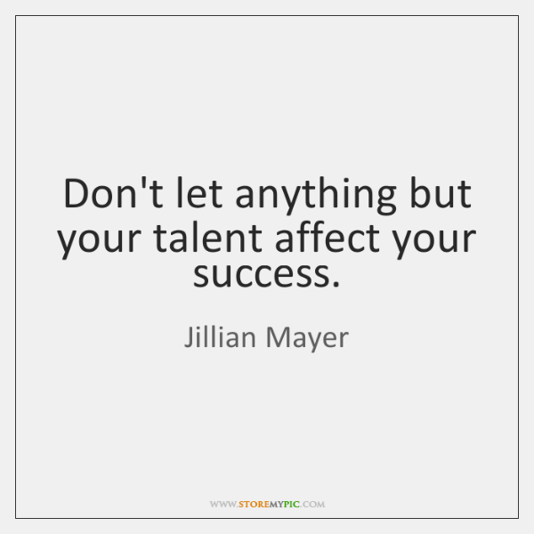 Don't let anything but your talent affect your success.