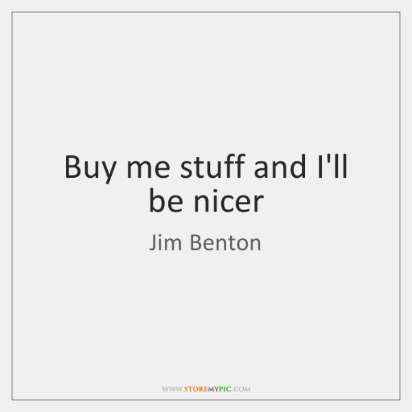 Buy me stuff and I'll be nicer