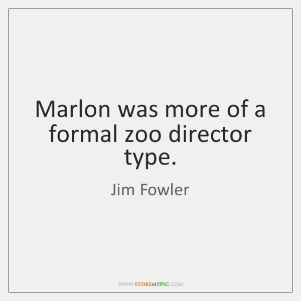 Marlon was more of a formal zoo director type.