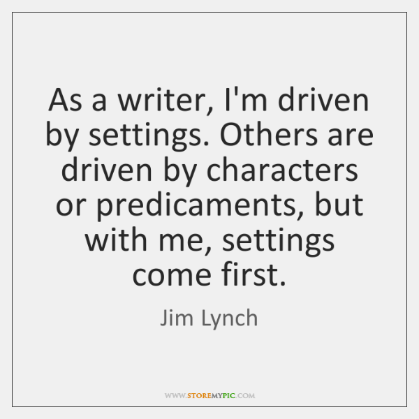 As a writer, I'm driven by settings. Others are driven by characters ...