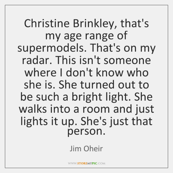 Christine Brinkley, that's my age range of supermodels. That's on my radar. ...