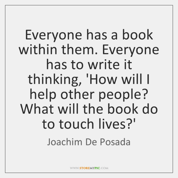 Everyone has a book within them. Everyone has to write it thinking, ...