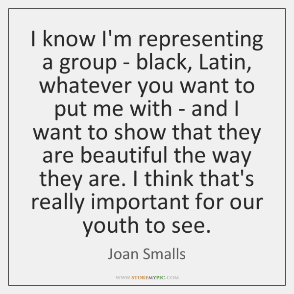 I know I'm representing a group - black, Latin, whatever you want ...