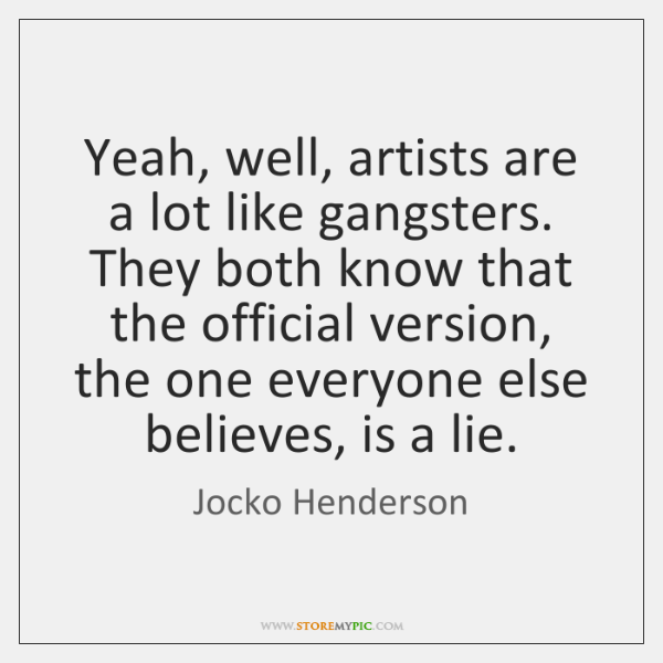 Yeah, well, artists are a lot like gangsters. They both know that ...