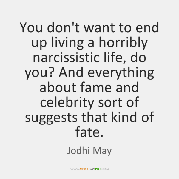 You don't want to end up living a horribly narcissistic life, do ...