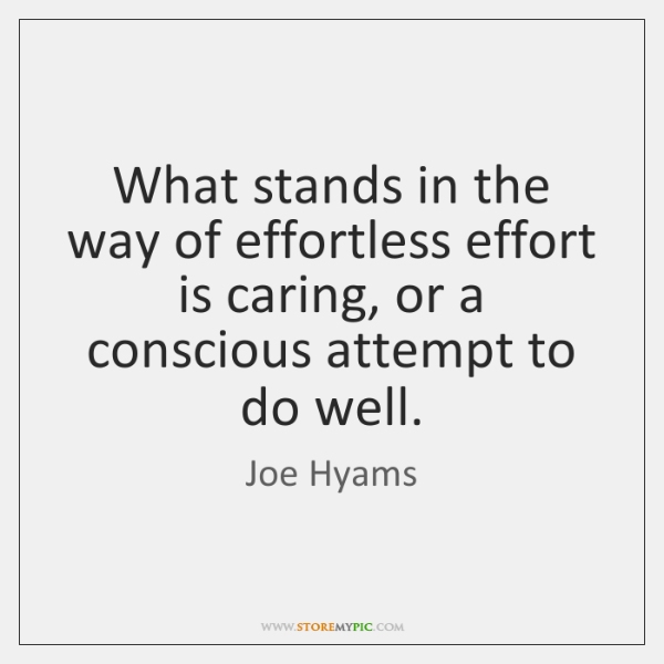 What stands in the way of effortless effort is caring, or a ...