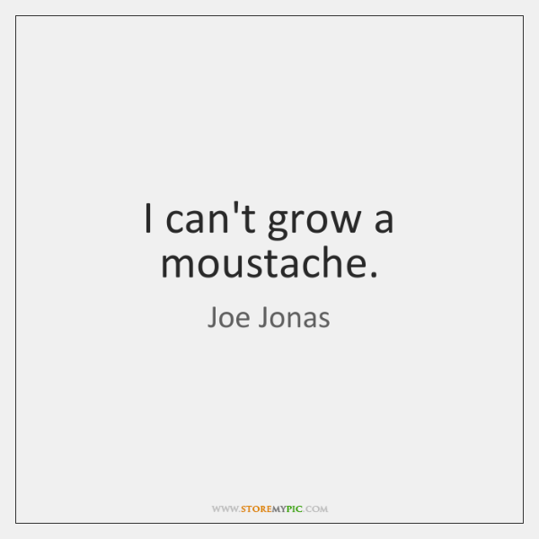 I can't grow a moustache.
