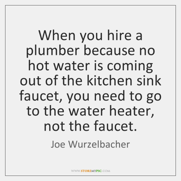 When you hire a plumber because no hot water is coming out ...