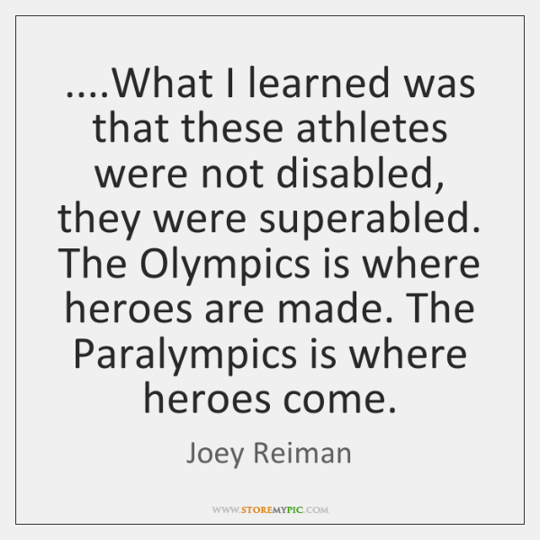 ....What I learned was that these athletes were not disabled, they were ...