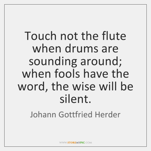 Touch not the flute when drums are sounding around; when fools have ...