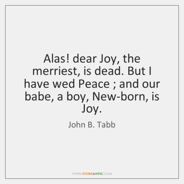 Alas! dear Joy, the merriest, is dead. But I have wed Peace ; ...