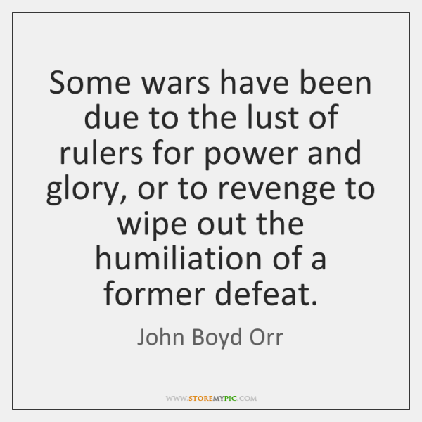 Some wars have been due to the lust of rulers for power ...