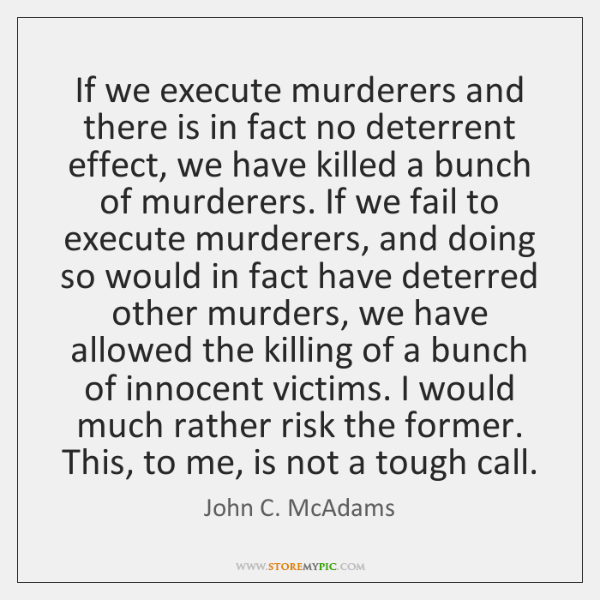 If we execute murderers and there is in fact no deterrent effect, ...